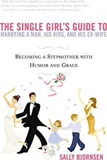 The Single Girl`s Guide to Marrying a Man, His Kids, and His Ex-Wife: Becoming A Stepmother With Humor And Grace