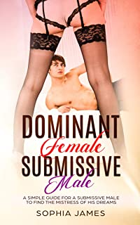 DOMINANT FEMALE SUBMISSIVE MALE: A simple guide for a submissive male to find the Mistress of his dreams and for a female to understand the power she has.