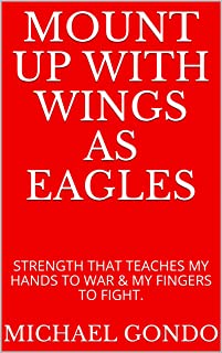 MOUNT UP WITH WINGS AS EAGLES: STRENGTH THAT TEACHES MY HANDS TO WAR & MY FINGERS TO FIGHT. (English Edition)