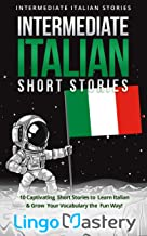 Intermediate Italian Short Stories: 10 Captivating Short Stories to Learn Italian & Grow Your Vocabulary the Fun Way! (Int...