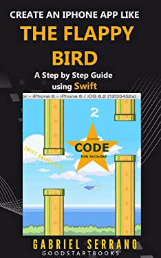 Create an iPhone App like the Flappy Bird: A Step by Step Guide using Swift (GoodStartBooks Swift Programming)