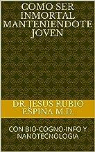 COMO SER INMORTAL MANTENIENDOTE JOVEN: CON BIO-COGNO-INFO Y NANOTECNOLOGIA (VIVA MAS DE 100 ANOS nº 3) (Spanish Edition)