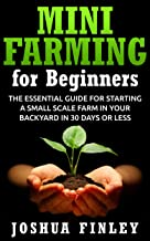 Mini Farming for Beginners: The Essential Guide for Starting a Small Scale Farm in your Backyard in 30 Days or Less