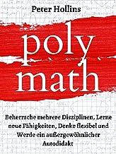 Polymath: Beherrsche mehrere Disziplinen, Lerne neue Fähigkeiten, Denke flexibel und Werde ein außergewöhnlicher Autodidak...