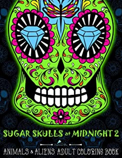 Sugar Skulls at Midnight Adult Coloring Book : Volume 2 Animals & Aliens: A Día de Los Muertos & Day of the Dead Coloring Book for Adults & Teens