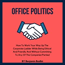 Office Politics: How to Work Your Way Up the Corporate Ladder While Being Ethical and Friendly and Without Committing to A...