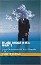BUSINESS ANALYSIS IN DATA PROJECTS: Business Analyst Role and Activities in Data Projects