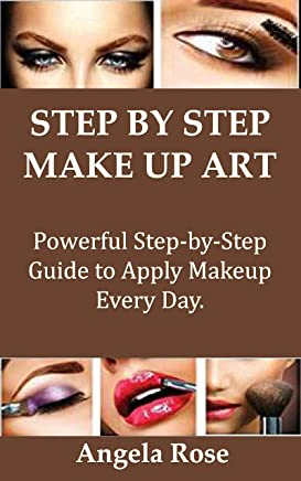 STEP BY STEP MAKEUP ART: Powerful Step-by-Step Guide to Apply Makeup Every Day. (English Edition)