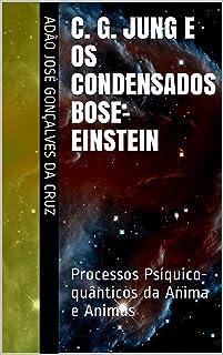 C. G. Jung e os Condensados Bose-Einstein: Processos Psíquico-quânticos da Anima e Animus (Ensaio Livro 2) (Portuguese Edi...