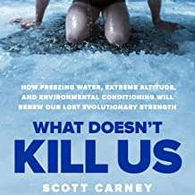 What Doesn't Kill Us: How Freezing Water, Extreme Altitude and Environmental Conditioning Will Renew Our Lost Evolutionary...