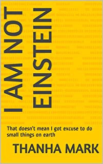 I am not Einstein; That doesn't mean I got excuse to do small things on earth (English Edition)