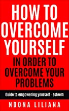 How To Overcome Yourself In Order To Overcome Your Problems: Guide to empowering yourself-esteem (English Edition)