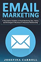 EMAIL MARKETING: A Descriptive Guideline on Email Marketing Tips, Advice, and Strategies in Business-To-Business Relations...