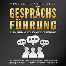 Gesprächsführung - Mehr Charisma durch Kommunikationstraining: Wie Sie mit Hilfe von Rhetorik, Schlagfertigkeit und Körper...