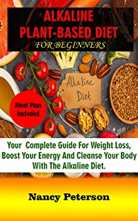 ALKALINE PLANT-BASED DIET FOR BEGINNERS: Your Complete Guide for Weight Loss, Boost Your Energy and Cleanse Your Body with...