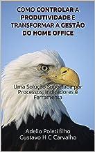 Como Controlar a Produtividade e Transformar a Gestão do Home Office: Uma Solução Suportada por Processos, Indicadores e Ferramenta (Gestão de Home Office Livro 1)