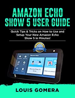 AMAZON ECHO SHOW 5 USER GUIDE: Quick Tips & Tricks on How to Use and Setup Your New Amazon Echo Show 5 in Minutes! (Echo Device & Alexa Setup Guide Book 2) (English Edition)