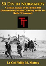 50 Div In Normandy:: A Critical Analysis Of The British 50th (Northumbrian) Division On D-Day And In The Battle Of Normandy