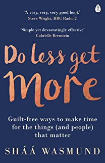 Do Less, Get More: Guilt-free Ways to Make Time for the Things (and People) that Matter