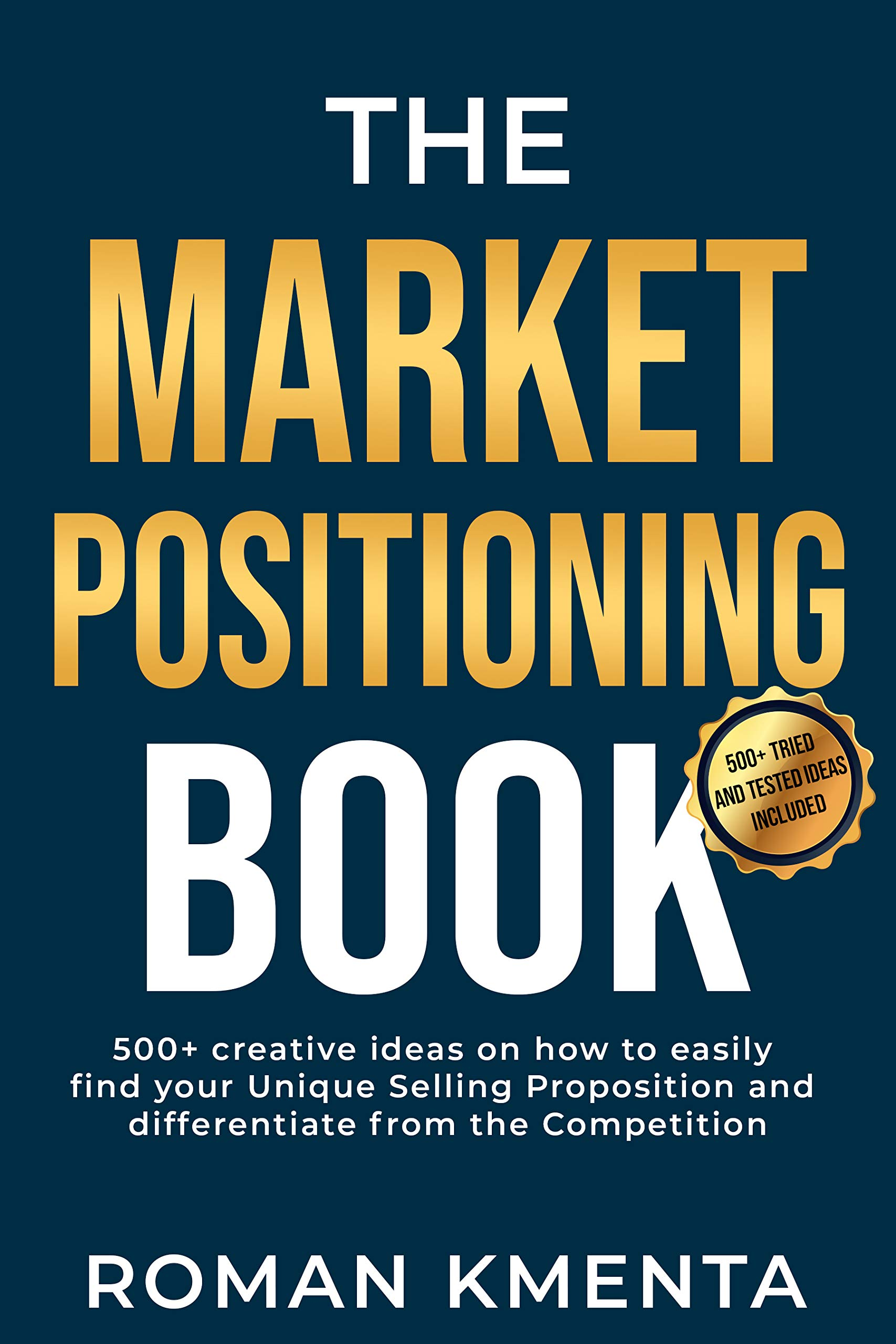 The Market Positioning Book: 500+ creative ideas how to easily find your Unique Selling Proposition and clearly differentiate from Competition