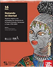 Demando mi libertad: Mujeres negras y sus estrategias de resistencia en la Nueva Granada, Venezuela y Cuba, 1700-1800 (Spanish Edition)
