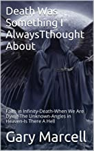 Death Was Something I AlwaysTthought About: Faith in Infinity-Death-When We Are Dying-The Unknown-Angles in Heaven-Is There A Hell