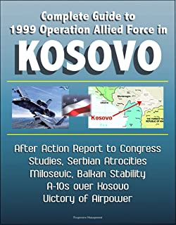 Complete Guide to 1999 Operation Allied Force in Kosovo - After Action Report to Congress, Studies, Serbian Atrocities, Milosevic, Balkan Stability, A-10s over Kosovo, Victory of Airpower