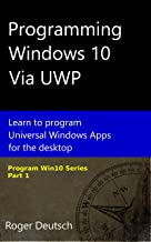 Programming Windows 10 Via UWP: Learn to program Universal Windows Apps for the desktop (Programming Win10 Book 1)