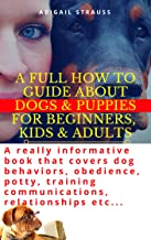 A Full How to Guide About Dogs & Puppies for Beginners, Kids & Adults: A really informative book that covers dog behaviors, obedience, potty, training communications, relationships etc...
