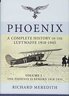 Phoenix. Volume 1: The Phoenix is Reborn 1918-1934: A Complete History of the Luftwaffe 1918-1945