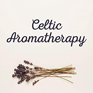 Celtic Aromatherapy: Essential Relaxing Music for Healing Treatments to Improve Health and Well-being