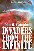 Invaders from the Infinite and Other Works of Science Fiction by John W. Campbell (Unexpurgated Edition) (Halcyon Classics)