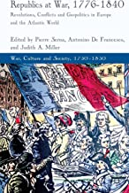 Republics at War, 1776-1840: Revolutions, Conflicts, and Geopolitics in Europe and the Atlantic World (War, Culture and So...