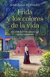 Frida y los colores de la vida: Una novela fascinante sobre la mujer que forjó una leyenda (Planeta Internacional)