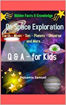 Hidden Facts & Knowledge - On Space Exploration -Earth – Moon – Sun – Planets – Universe and More....Q & A for Kids: The A...