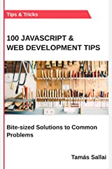 100 Javascript & Web Development Tips: Bite-sized Solutions to Common Problems Kindle Edition