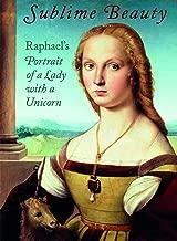 Sublime Beauty: Raphael s Portrait of a Lady with a Unicorn