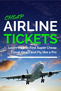 Cheap Airline Tickets: Learn How to Find Super Cheap Travel Deals and Fly like a Pro (Cheap Flights & Travel for Free)