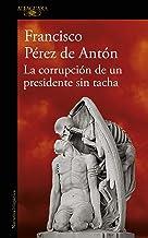 La corrupción de un presidente sin tacha (Spanish Edition)