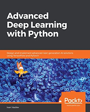 Advanced Deep Learning with Python: Design and implement advanced next-generation AI solutions using TensorFlow and PyTorch