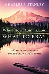 When You Don't Know What to Pray: 100 Essential Prayers for Enduring Life's Storms Kindle Edition