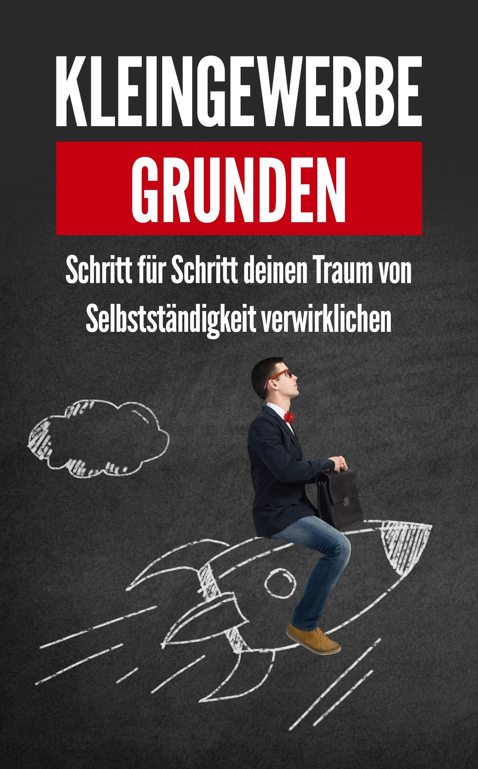 Kleingewerbe gründen: Schritt für Schritt deinen Traum von Selbstständigkeit verwirklichen (German Edition)