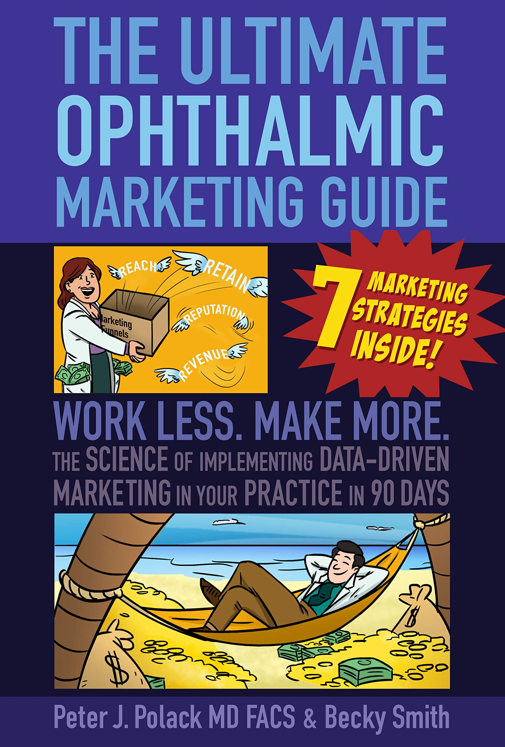 The Ultimate Ophthalmic Marketing Guide: Work Less. Make More. The Science of Implementing Data-Driven Marketing in Your Practice in 90 Days