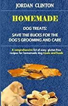 Homemade Dog Treats: Save The Bucks For The Dog's Grooming And Care: A comprehensive list of easy, gluten- free recipes for homemade dog treats and foods