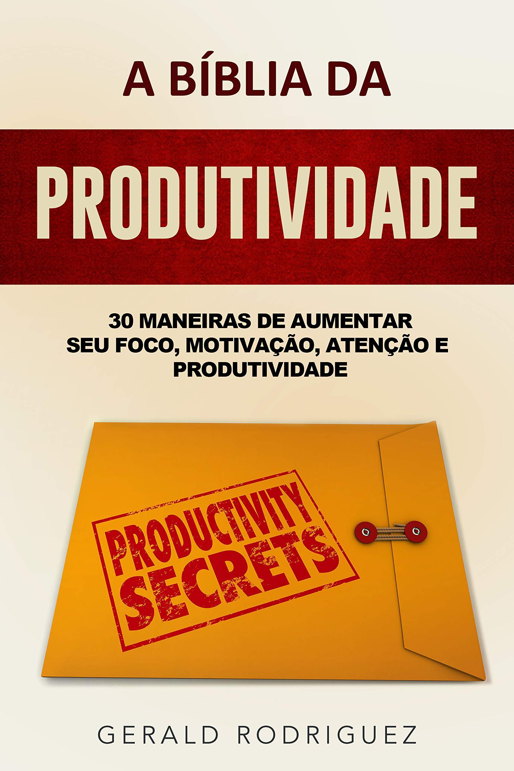 A BÍBLIA DA PRODUTIVIDADE: 30 MANEIRAS DE AUMENTAR SEU FOCO, MOTIVAÇÃO, ATENÇÃO E PRODUTIVIDADE (Portuguese Edition)