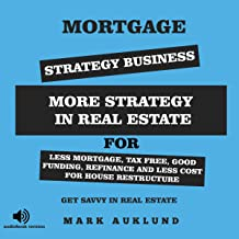 Mortgage Strategy Business: More Strategy in Real Estate for Less Mortgage, Tax Free, Good Funding, Refinance and Less Cost for House Restructure: Get Savvy in Real Estate