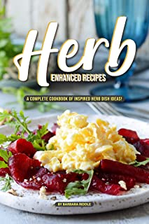 Herb Enhanced Recipes: A Complete Cookbook of Inspired Herb Dish Ideas!