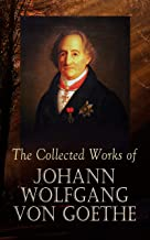 The Collected Works of Johann Wolfgang von Goethe: 200+ Titles in One Edition : Novels, Tales, Plays, Essays, Autobiograph...