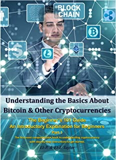 Understanding the Basics About Bitcoin & Other Cryptocurrencies, the Beginner's 101 Guide - An Introductory Explanation fo...