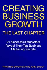 Creating Business Growth: The Last Chapter: 21 Leading Marketers Reveal Their Top Business Marketing Secrets Kindle Edition